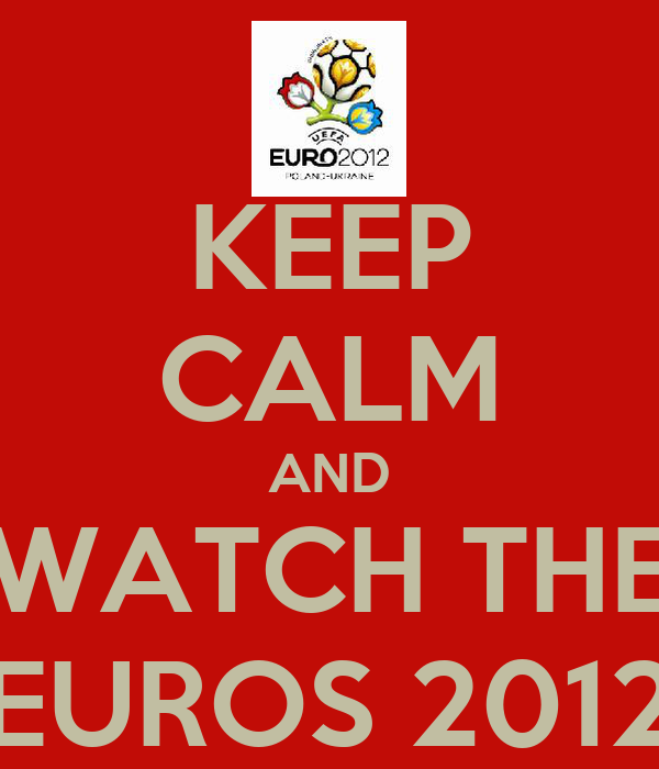 KEEP CALM AND WATCH THE EUROS 2012