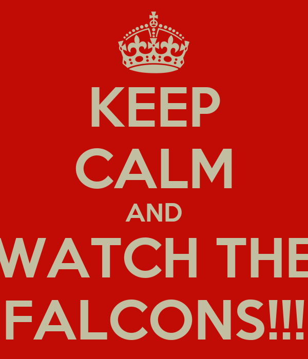 KEEP CALM AND WATCH THE FALCONS!!!