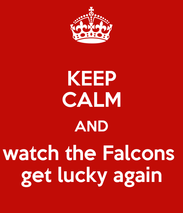 KEEP CALM AND watch the Falcons  get lucky again