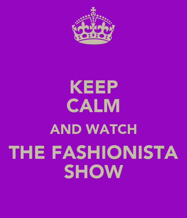 KEEP CALM AND WATCH THE FASHIONISTA SHOW