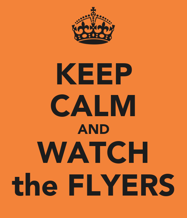 KEEP CALM AND WATCH the FLYERS