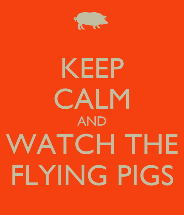 KEEP CALM AND WATCH THE FLYING PIGS