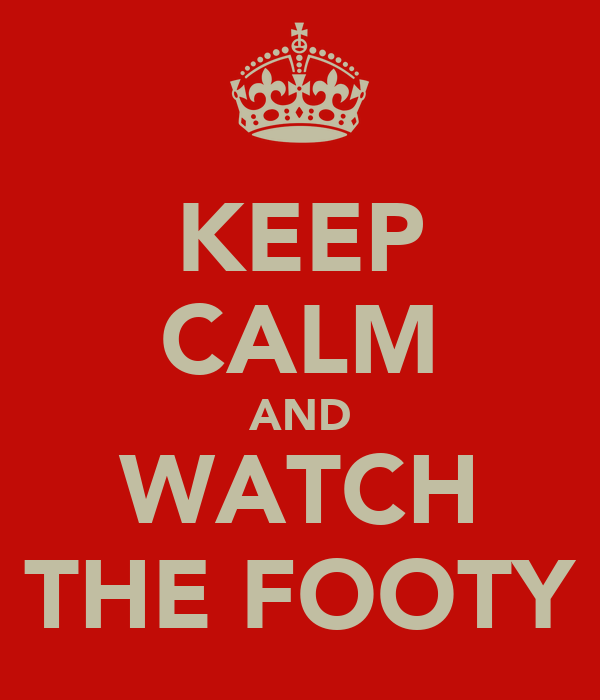 KEEP CALM AND WATCH THE FOOTY