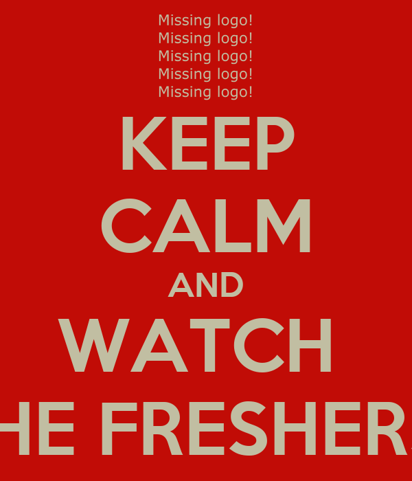 KEEP CALM AND WATCH  THE FRESHERS