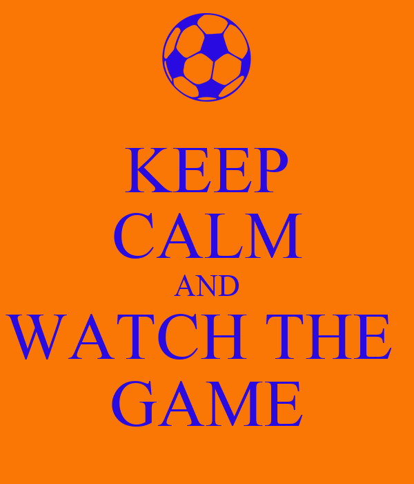 KEEP CALM AND WATCH THE  GAME