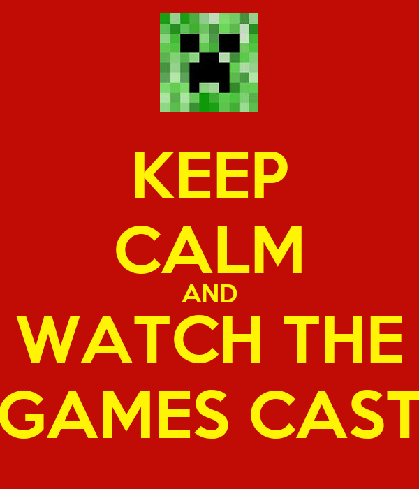 KEEP CALM AND WATCH THE GAMES CAST