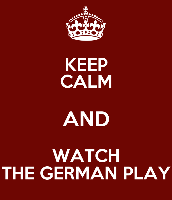 KEEP CALM AND WATCH THE GERMAN PLAY