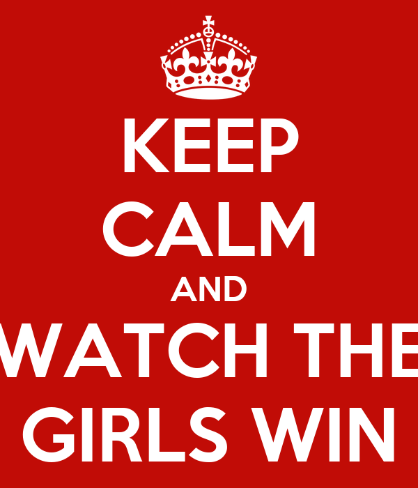 KEEP CALM AND WATCH THE GIRLS WIN