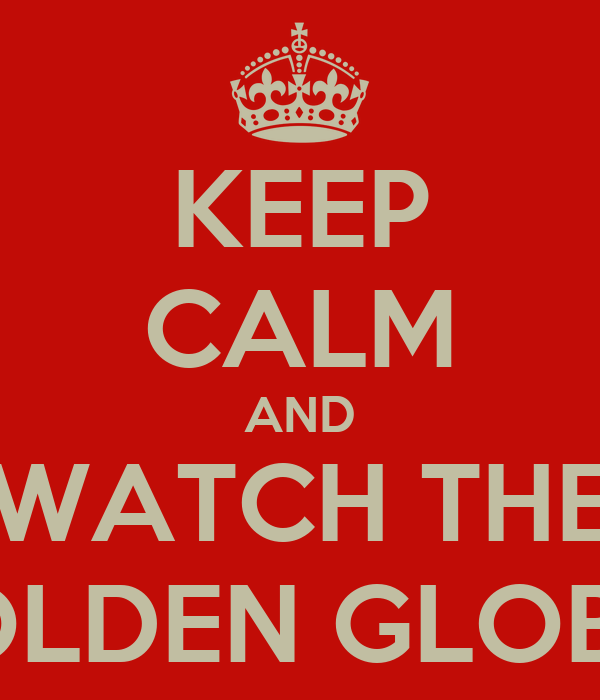 KEEP CALM AND WATCH THE GOLDEN GLOBES