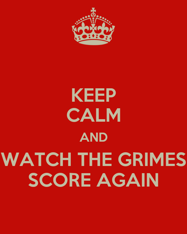KEEP CALM AND WATCH THE GRIMES SCORE AGAIN