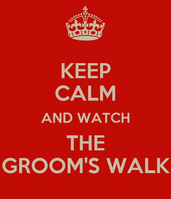 KEEP CALM AND WATCH THE GROOM'S WALK