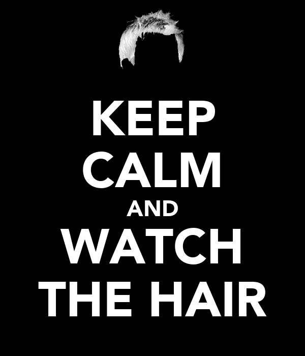 KEEP CALM AND WATCH THE HAIR