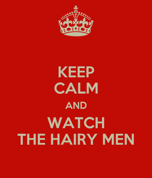 KEEP CALM AND WATCH THE HAIRY MEN