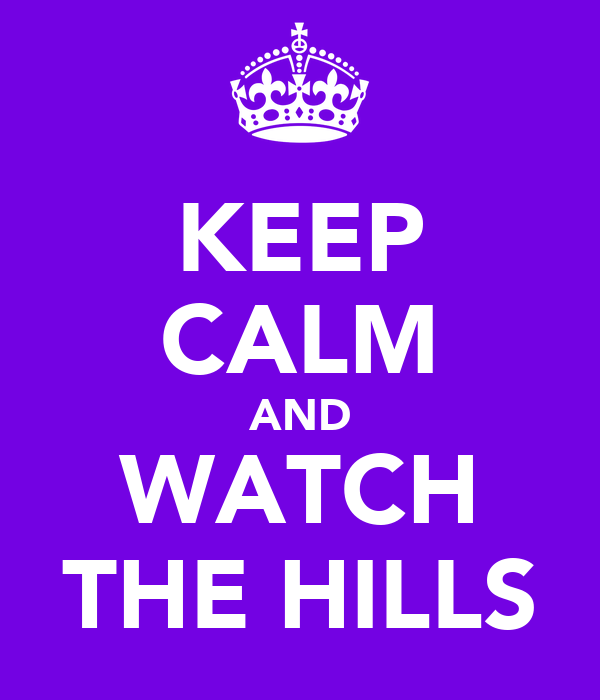 KEEP CALM AND WATCH THE HILLS