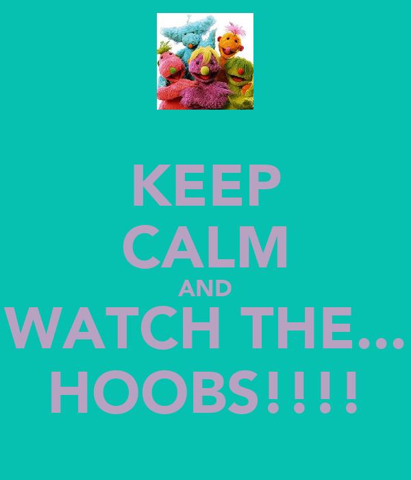 KEEP CALM AND WATCH THE... HOOBS!!!!