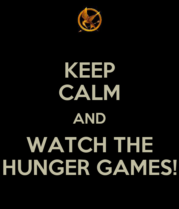 KEEP CALM AND WATCH THE HUNGER GAMES!