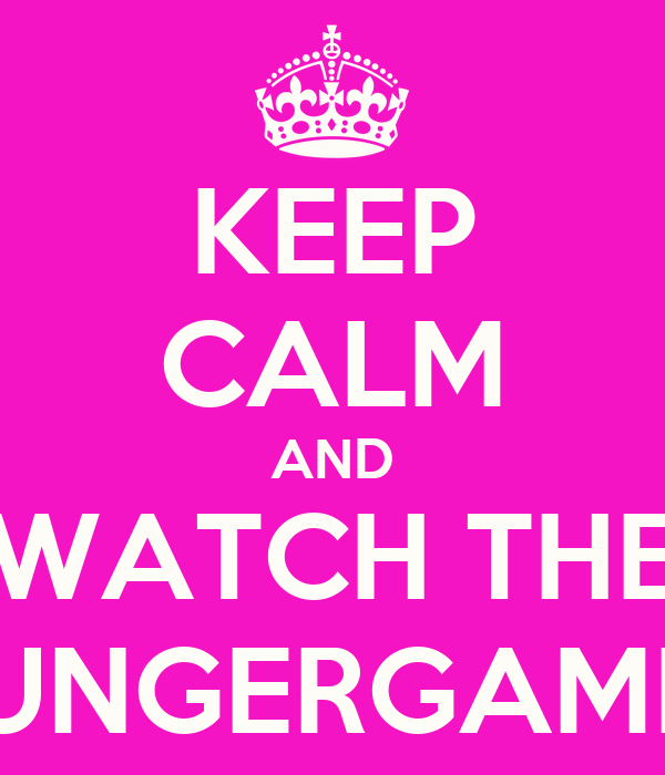 KEEP CALM AND WATCH THE HUNGERGAMES