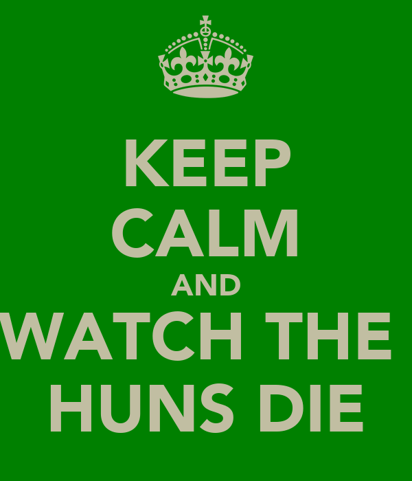 KEEP CALM AND WATCH THE  HUNS DIE