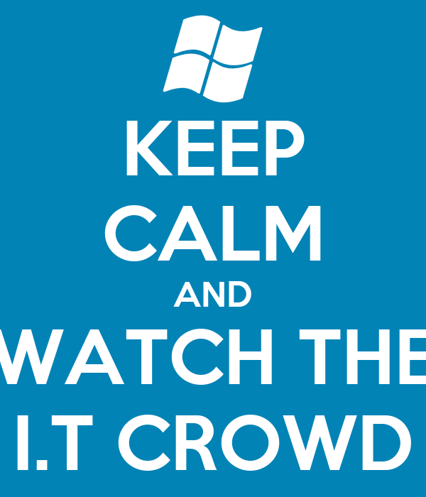 KEEP CALM AND WATCH THE I.T CROWD