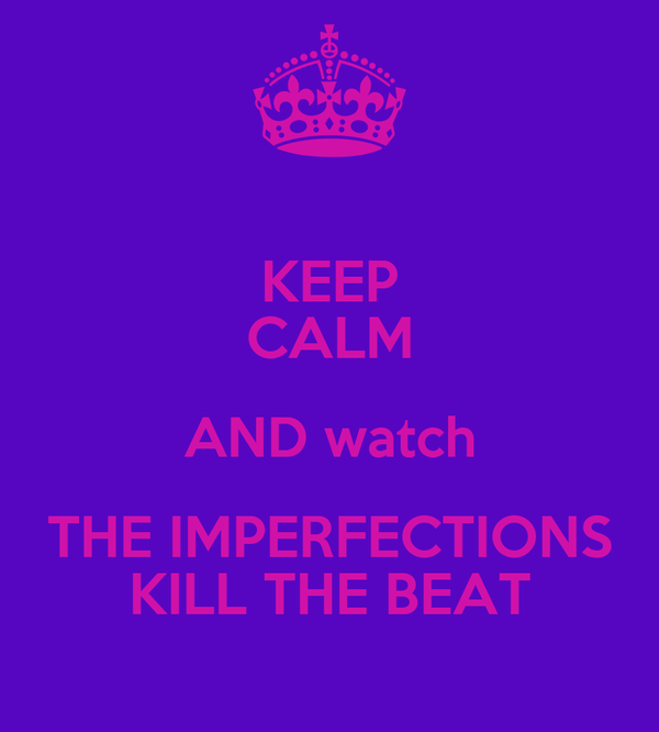 KEEP CALM AND watch THE IMPERFECTIONS KILL THE BEAT