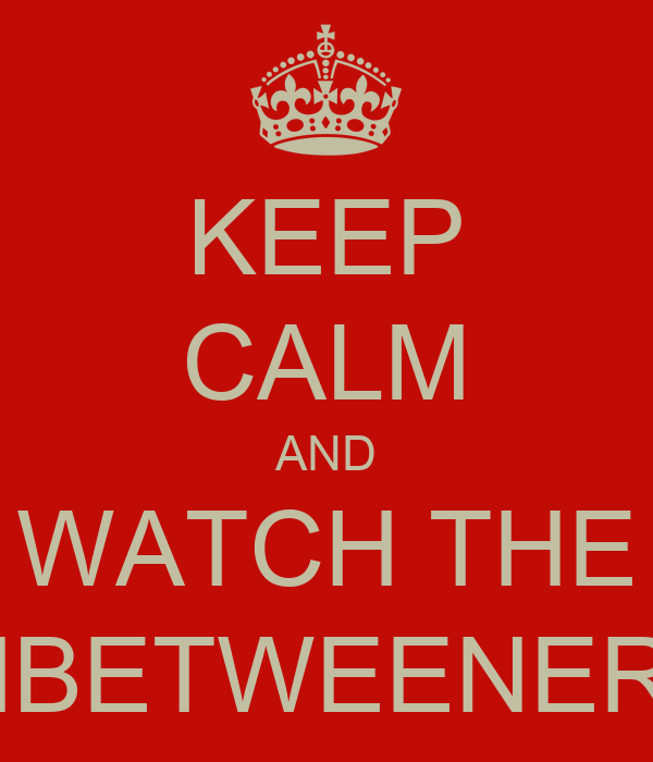 KEEP CALM AND WATCH THE INBETWEENERS