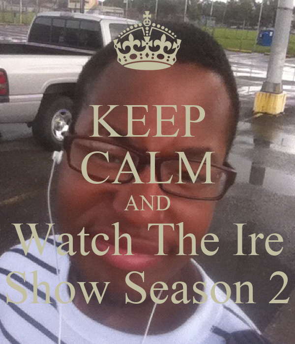 KEEP CALM AND Watch The Ire Show Season 2