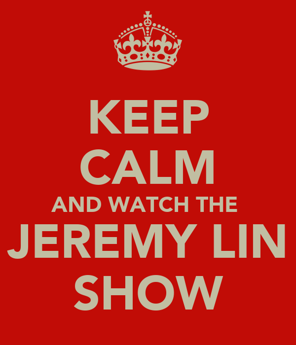 KEEP CALM AND WATCH THE  JEREMY LIN SHOW