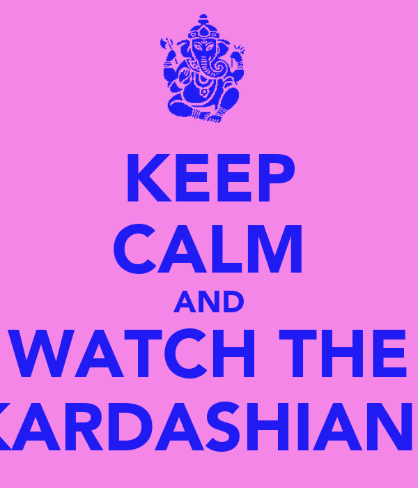 KEEP CALM AND WATCH THE KARDASHIANS
