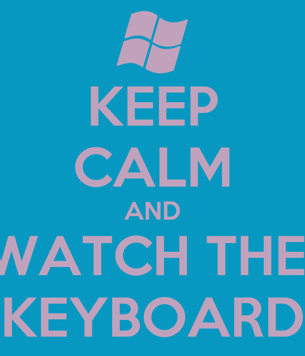 KEEP CALM AND WATCH THE  KEYBOARD