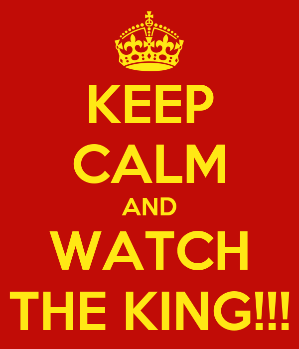 KEEP CALM AND WATCH THE KING!!!