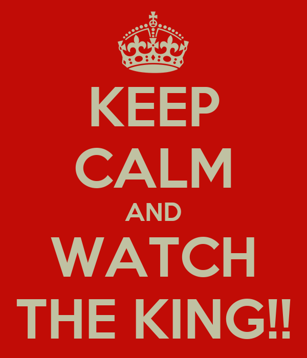 KEEP CALM AND WATCH THE KING!!