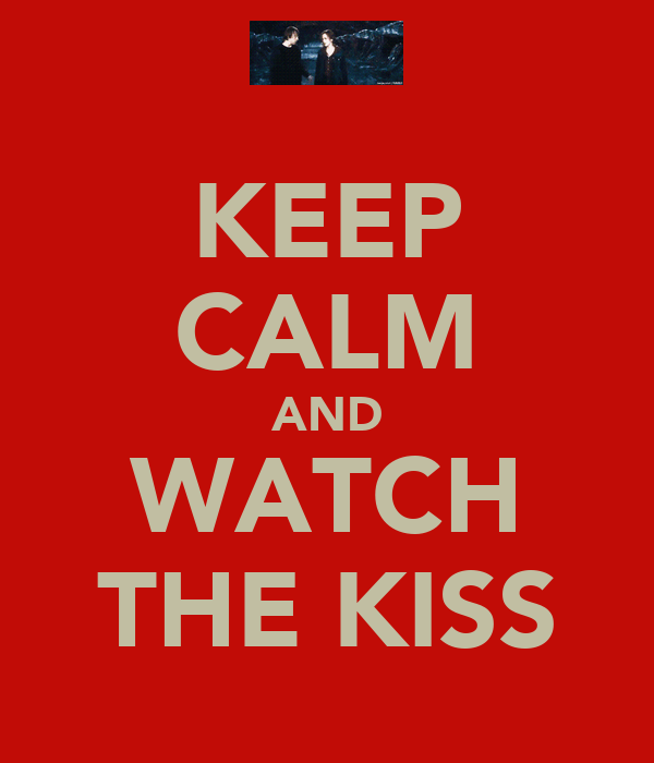 KEEP CALM AND WATCH THE KISS