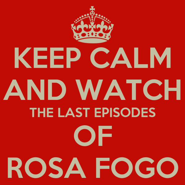 KEEP CALM AND WATCH THE LAST EPISODES OF ROSA FOGO