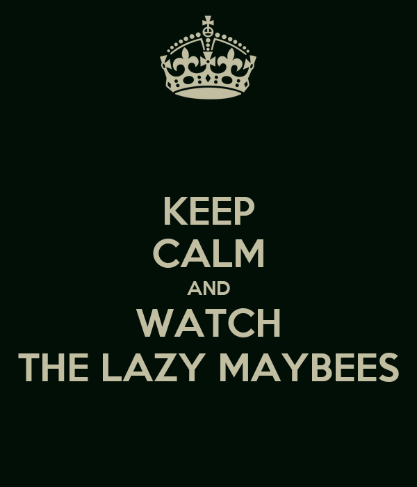 KEEP CALM AND WATCH THE LAZY MAYBEES