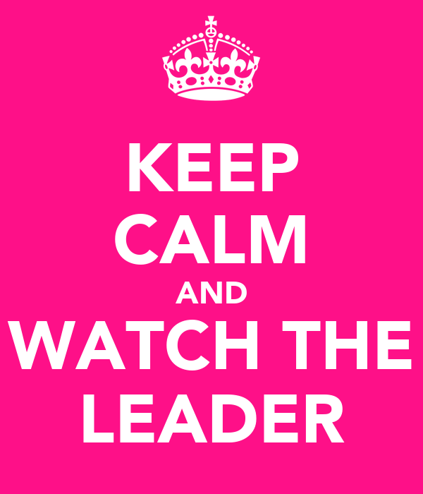 KEEP CALM AND WATCH THE LEADER