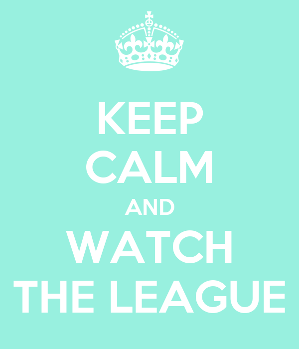 KEEP CALM AND WATCH THE LEAGUE