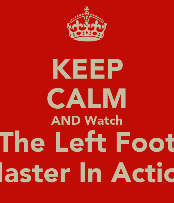 KEEP CALM AND Watch The Left Foot Master In Action