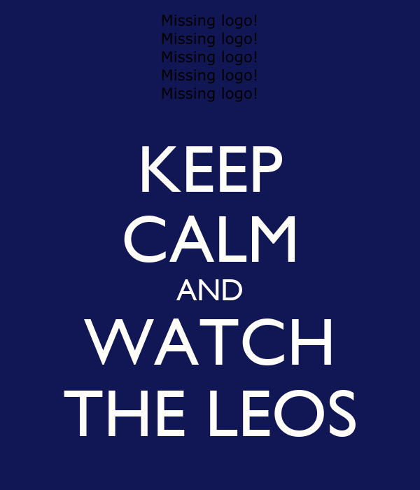 KEEP CALM AND WATCH THE LEOS