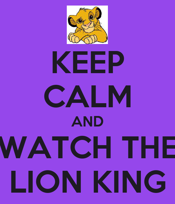 KEEP CALM AND WATCH THE LION KING