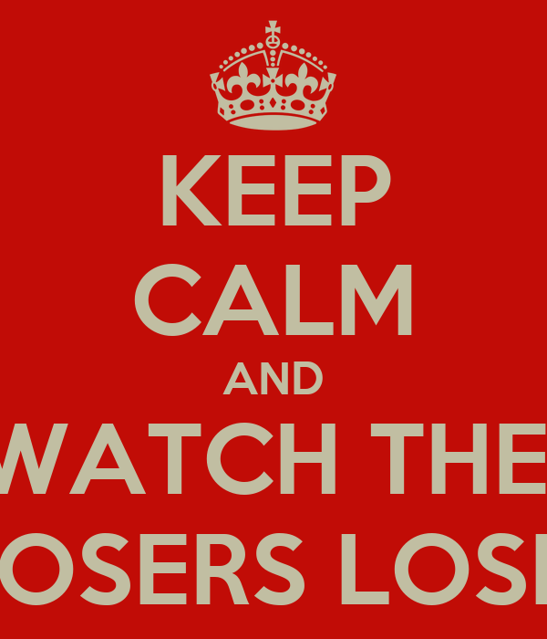 KEEP CALM AND WATCH THE  LOSERS LOSE!