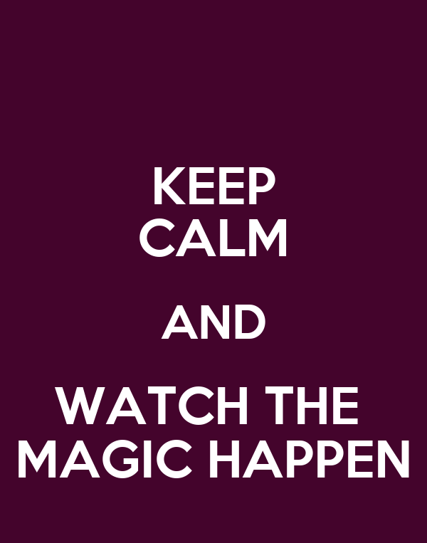 KEEP CALM AND WATCH THE  MAGIC HAPPEN