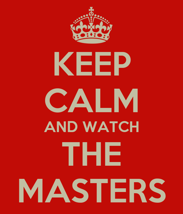 KEEP CALM AND WATCH THE MASTERS