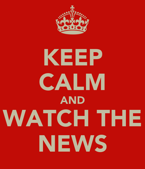 KEEP CALM AND WATCH THE NEWS