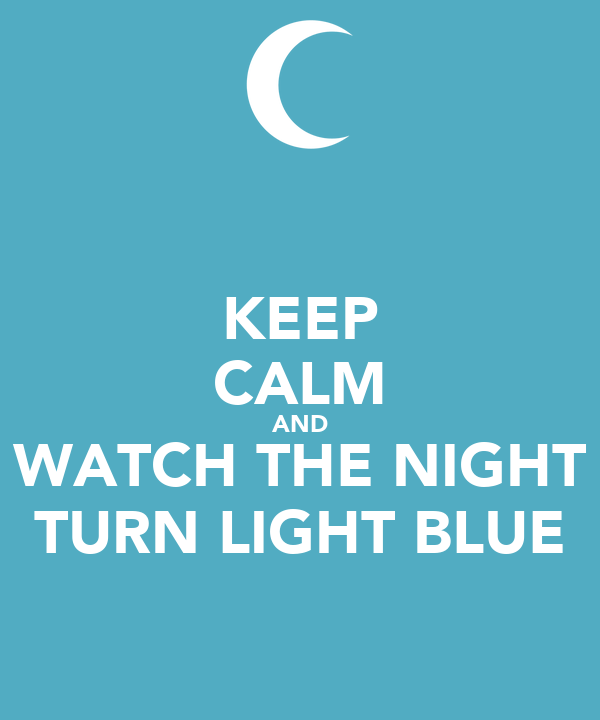 KEEP CALM AND WATCH THE NIGHT TURN LIGHT BLUE