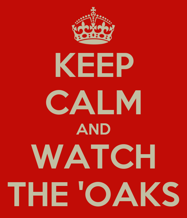 KEEP CALM AND WATCH THE 'OAKS