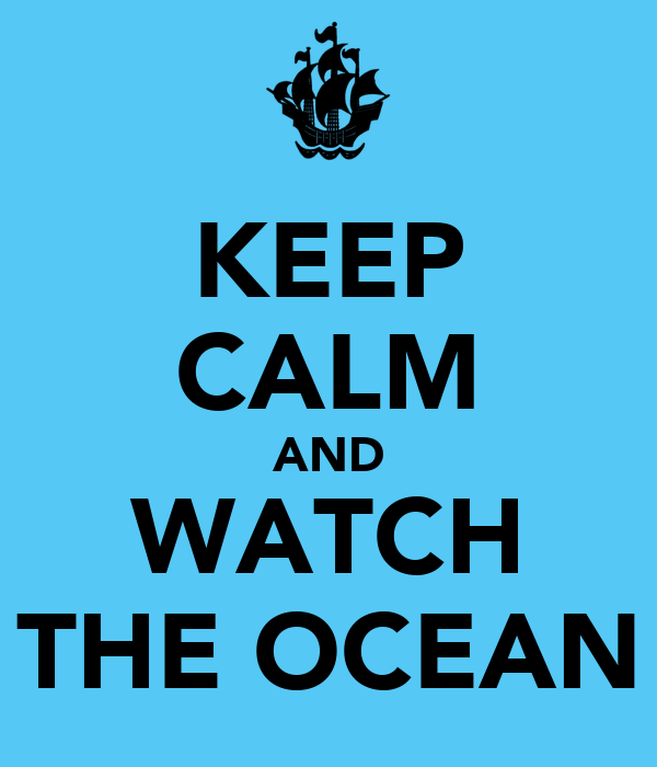 KEEP CALM AND WATCH THE OCEAN