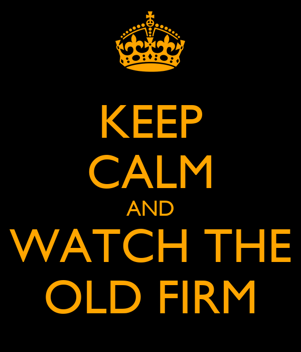 KEEP CALM AND WATCH THE OLD FIRM