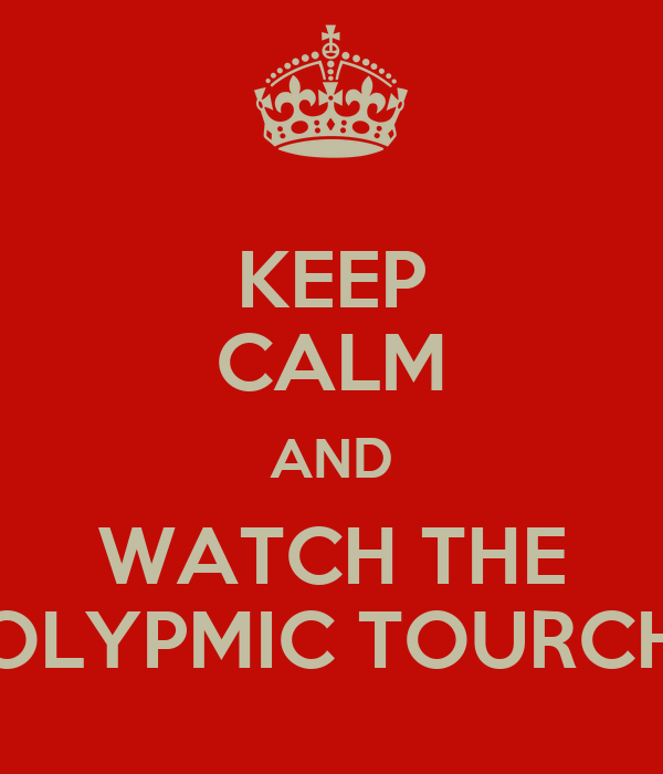 KEEP CALM AND WATCH THE OLYPMIC TOURCH