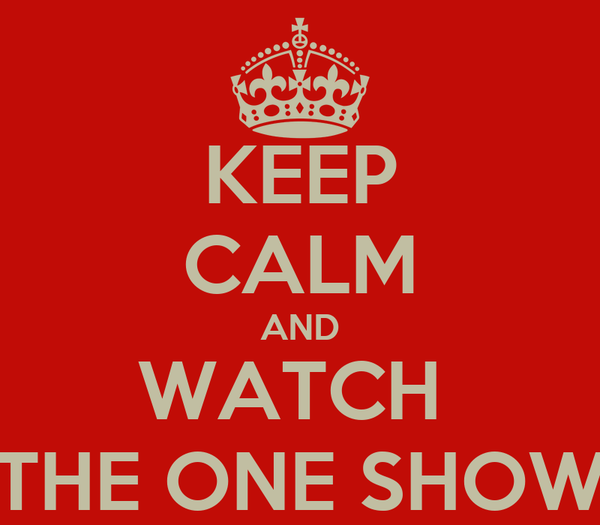 KEEP CALM AND WATCH  THE ONE SHOW