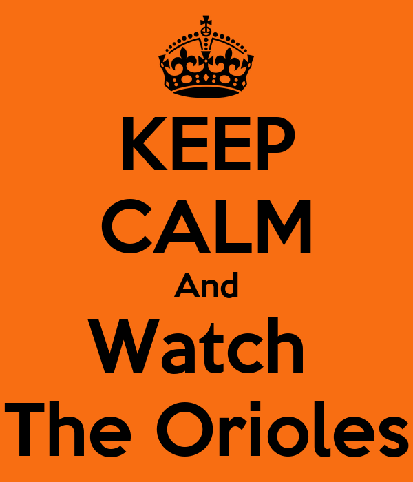 KEEP CALM And Watch  The Orioles